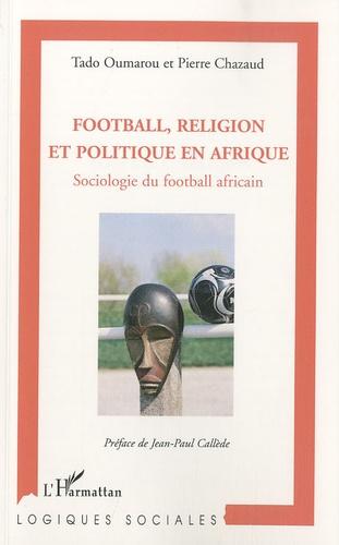 Tado Oumarou et Pierre Chazaud - Football, religion et politique en Afrique - Sociologie du football africain.