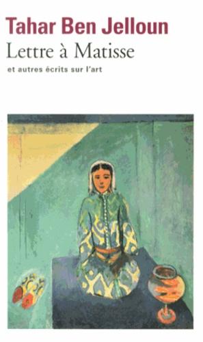 Tahar Ben Jelloun - Lettre à Henri Matisse - Et autres écRits sur l'art.