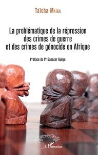 Taïcha Maïga - La problématique de la répression des crimes de guerre et des crimes de génocide en Afrique.