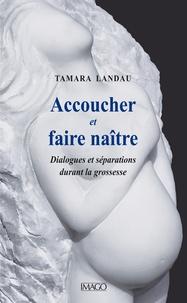 Tamara Landau - Accoucher et faire naître - Dialogues et séparations durant la grossesse.