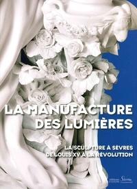 Tamara Préaud et Guilhem Scherf - La manufacture des Lumières - La sculpture à Sèvres de Louis XV à la Révolution.