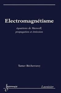 Electromagnétisme- Equations de Maxwell, propagation et émission - Tamer Bécherrawy |