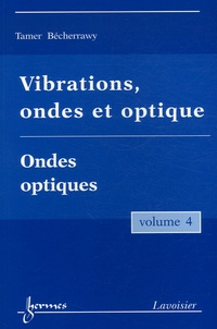Tamer Bécherrawy - Vibrations, ondes et optique - Volume 4, Ondes optiques.