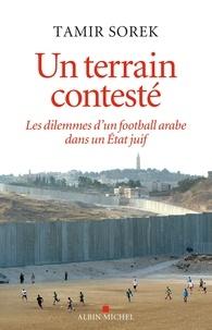Tamir Sorek - Un terrain contesté - Les dilemmes d'un football arabe dans un Etat juif.