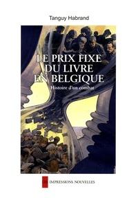 Tanguy Habrand - Le prix fixe du livre en Belgique - Histoire d'un combat.
