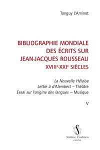 Tanguy L'Aminot - Bibliographie mondiale des écrits sur Jean-Jacques Rousseau XVIIIe-XXIe siècles - Tome 5, La Nouvelle Héloïse ; Lettre à d'Alembert - Théâtre ; Essai sur l'origine des langues - Musique.