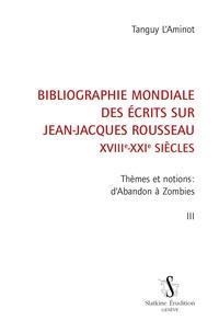 Tanguy L'Aminot - Bibliographie mondiale des écrits sur Jean-Jacques Rousseau XVIIIe-XXIe siècles - Tome 3, Thèmes et notions : d'Abandon à Zombies.