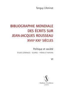 Tanguy L'Aminot - Bibliographie mondiale des écrits sur Jean-Jacques Rousseau XVIIIe-XXIe siècles - Tome 6, Politique et société : études générales, oeuvres, thèmes et notions.