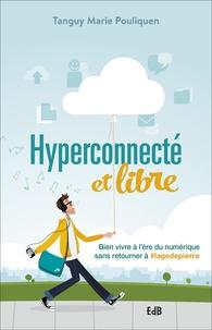 Tanguy-Marie Pouliquen - Hyperconnecté et libre - Bien vivre à l'ère du numérique sans retourner à #lagedepierre.