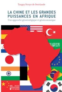 Tanguy Struye de Swielande - La Chine et les grandes puissances en Afrique - Une approche géostratégique et géoéconomique.