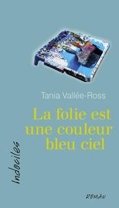 Tania Vallée-Ross - La folie est une couleur bleu ciel.