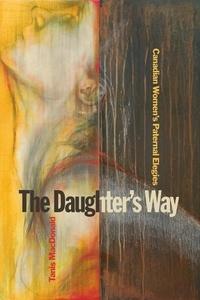 Tanis MacDonald - The Daughter's Way - Canadian Women's Paternal Elegies.