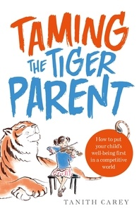 Tanith Carey - Taming the Tiger Parent - How to put your child's well-being first in a competitive world.