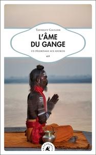 Tanneguy Gaullier - L'âme du Gange - Un pélerinage aux sources.