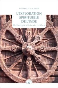 Tanneguy Gaullier - L'exploration spirituelle de l'Inde - Tome 1, De l'Antiquité à l'aube des Lumières.