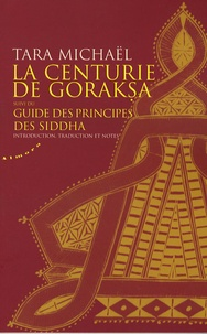 Tara Michaël et Pierre Feuga - La Centurie de Goraksa, suivi du Guide des principes des siddha - Oeuvres de Goraksanâtha.