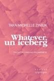 Tara-Michelle Ziniuk et Daphné B. - Whatever, un iceberg.