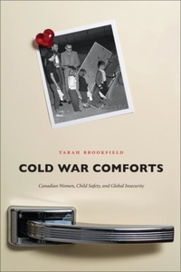 Tarah Brookfield - Cold War Comforts - Canadian Women, Child Safety, and Global Insecurity.