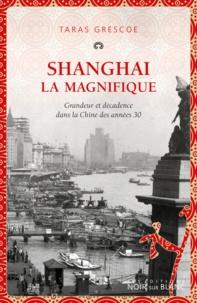Taras Grescoe - Shanghai la magnifique - Grandeur et décadence dans la Chine des années 30.