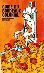 Collectif et  Tardi - Guide du Bordeaux colonial et de la métropole bordelaise.
