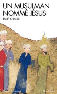 Tarif Khalidi - Un musulman nommé Jésus - Dits et récits dans la littérature islamique.