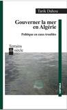 Tarik Dahou - Gouverner la mer en Algérie - Politique en eaux troubles.