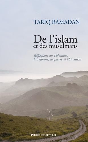Tariq Ramadan - De l'islam et des musulmans - Réflexions sur l'Homme, la réforme, la guerre et l'Occident.