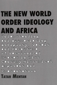 Tatah Mentan - The New World Order Ideology and Africa - Understanding and Appreciating Ambiguity, Deceit and Recapture of Decolonized Spaces in 21st Century Historical Argument and Presentation.