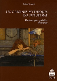 Tatiana Cescutti - Les origines mythiques du futurisme - F.T. Marinetti, poète symboliste français (1902-1908).