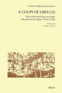 A coups de libelles- Une culture politique au temps des guerres de religion (1562-1598) - Tatiana Debaggi Baranova |
