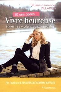Tatiana-laurence Delarue - 10 ans après... Vivre heureuse après les violences conjugales.