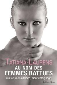 Tatiana-Laurens Delarue - Au nom des femmes battues - Ma vie, mon calvaire, mon témoignage.