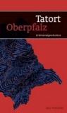 Tatort Oberpfalz - 10 Kriminalgeschichten.