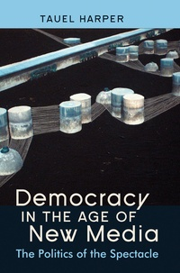 Tauel Harper - Democracy in the Age of New Media - The Politics of the Spectacle.