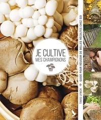 Tavis Lynch - Je cultive mes champignons - Guide pour réussir de belles récoltes chez soi.