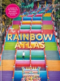 Taylor Fuller - The Rainbow Atlas - 500 of the World's Most Colourful Places.