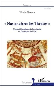 Tchavdar Marinov - Nos ancêtres les Thraces - Usages idéologiques de l'Antiquité en Europe du Sud-Est.