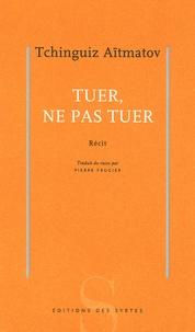 Tchinghiz Aïtmatov - Tuer, ne pas tuer.