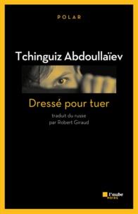 Tchinguiz Abdoullaïev - Dressé pour tuer.
