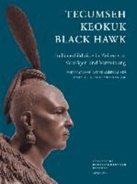 Tecumseh, Keokuk, Black Hawk - Indianerbildnisse in Zeiten von Verträgen und Vertreibung.