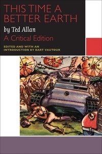 Ted Allan et Bart Vautour - Canadian Literature Collection  : This Time a Better Earth, by Ted Allan - A Critical Edition.