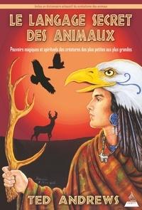 Arnaud d' Apremont et Ted Andrews - Le langage secret des animaux - Pouvoirs magiques et spirituels des créatures des plus petites aux plus grandes.