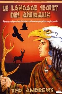 Ted Andrews - Le langage secret des animaux - Pouvoirs magiques et spirituels des créatures des plus petites aux plus grandes.