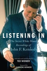 Ted Widmer et Caroline Kennedy - Listening In - The Secret White House Recordings of John F. Kennedy.