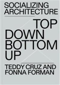 Teddy Cruz - Top down/bottom up - The political and architectural practice of estudio Teddy Cruz + Forman.