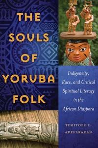 Temitope e. Adefarakan - The Souls of Yoruba Folk - Indigeneity, Race, and Critical Spiritual Literacy in the African Diaspora.