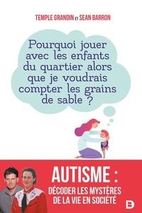 Temple Grandin et Sean Barron - Autisme : décoder les mystères de la vie en société - Pourquoi jouer avec les enfants du quartier alors que je voudrais compter les grains de sable ?.