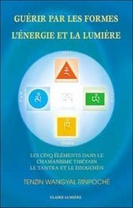 Tenzin Wangyal - Guérir par les formes, l'énergie et la lumière - Les cinq éléments dans le chamanisme tibétain, le Tantra et le Dzogchèn.