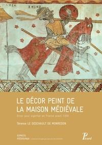 Térence Le Deschault de Monredon - Le décor peint de la maison médiévale - Orner pour signifier en France avant 1350.