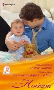 Teresa Carpenter et Donna Alward - Le bébé surprise - Un nouveau départ...à trois.
